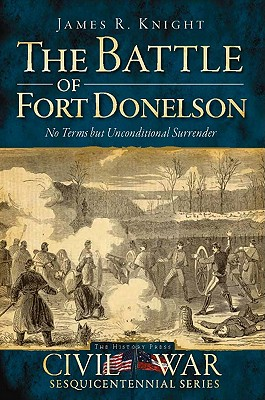 The Battle of Fort Donelson: No Terms But Unconditional Surrender - Knight, James R