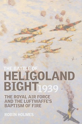 The Battle of Heligoland Bight 1939: The Royal Air Force and the Luftwaffe's Baptism of Fire - Holmes, Robin