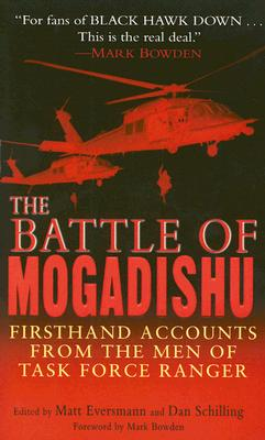 The Battle of Mogadishu: Firsthand Accounts from the Men of Task Force Ranger - Eversmann, Matthew (Editor), and Schilling, Dan (Editor), and Bowden, Mark (Foreword by)