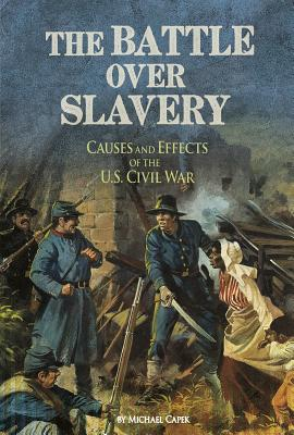 The Battle Over Slavery: Causes and Effects of the U.S. Civil War - Capek, Michael