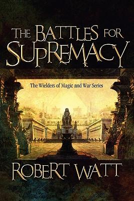 The Battles for Supremacy: The Wielders of Magic and War Series - Watt, Robert