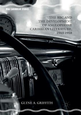 The BBC and the Development of Anglophone Caribbean Literature, 1943-1958 - Griffith, Glyne A