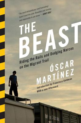 The Beast: Riding the Rails and Dodging Narcos on the Migrant Trail - Martinez, Oscar, and Goldman, Francisco (Introduction by), and Ugaz, Daniela Maria (Translated by)