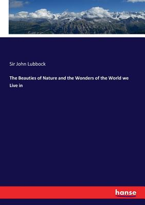 The Beauties of Nature and the Wonders of the World we Live in - Lubbock, Sir John