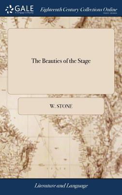 The Beauties of the Stage: Or, Dramatic Companion. Being a Collection of the Most Favourite and Admired Scenes, Soliloquies, Speeches, Passages. Interspersed with a Number of Parodies, Burlesques, and an Essay on the Art of Acting - Stone, W