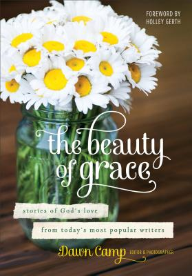 The Beauty of Grace: Stories of God's Love from Today's Most Popular Writers - Camp, Dawn (Editor), and Gerth, Holley (Foreword by)