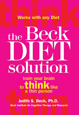 The Beck Diet Solution: Train Your Brain to Think Like a Thin Person - Beck, Judith S, PhD