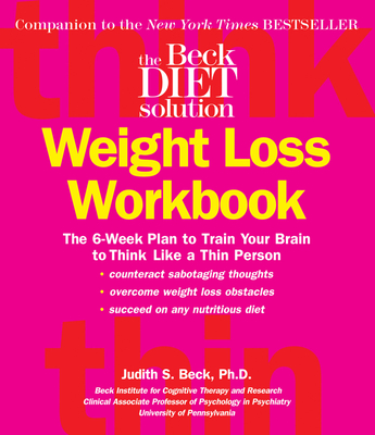 The Beck Diet Weight Loss Workbook: The 6-Week Plan to Train Your Brain to Think Like a Thin Person - Beck, Judith S, Dr., PhD
