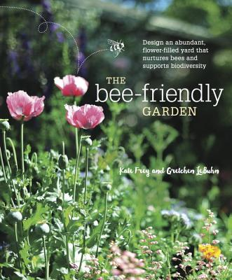 The Bee-Friendly Garden: Design an Abundant, Flower-Filled Yard That Nurtures Bees and Supports Biodiversity - Frey, Kate, and Lebuhn, Gretchen, and Lindell, Leslie (Photographer)