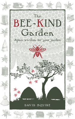 The Bee-Kind Garden: Apian Wisdom for Your Garden - Squire, David