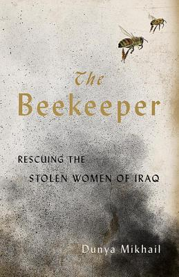 The Beekeeper: Rescuing the Stolen Women of Iraq - Mikhail, Dunya, and Weiss, Max (Translated by)