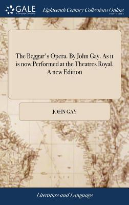 The Beggar's Opera. by John Gay. as It Is Now Performed at the Theatres Royal. a New Edition - Gay, John