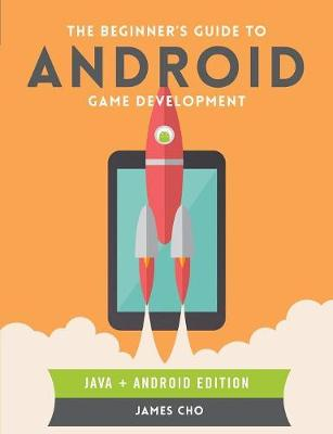 The Beginner's Guide to Android Game Development - Cho, James S.