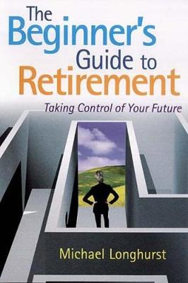 The Beginner's Guide to Retirement: Taking Control of Your Future - Longhurst, Michael