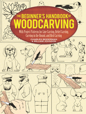 The Beginner's Handbook of Woodcarving: With Project Patterns for Line Carving, Relief Carving, Carving in the Round, and Bird Carving - Beiderman, Charles, and Johnston, William