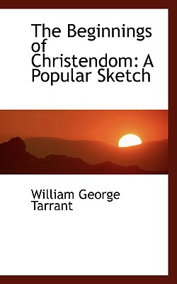 The Beginnings of Christendom: A Popular Sketch - Tarrant, William George