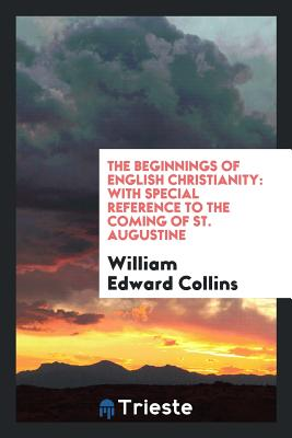 The Beginnings of English Christianity: With Special Reference to the Coming of St. Augustine - Collins, William Edward