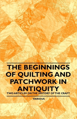 The Beginnings of Quilting and Patchwork in Antiquity - Two Articles on the History of the Craft - Various