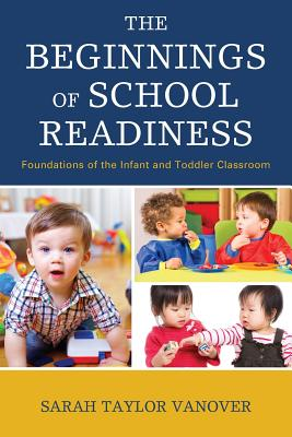The Beginnings of School Readiness: Foundations of the Infant and Toddler Classroom - Vanover, Sarah