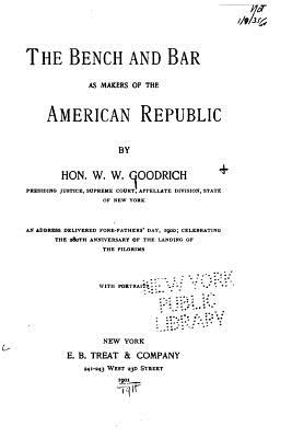The Bench and Bar as Makers of the American Republic - Goodrich, W W