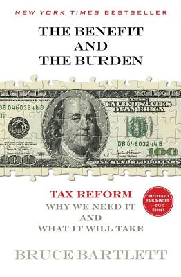 The Benefit and the Burden: Tax Reform-Why We Need It and What It Will Take - Bartlett, Bruce R, and Bartlett, Bruce