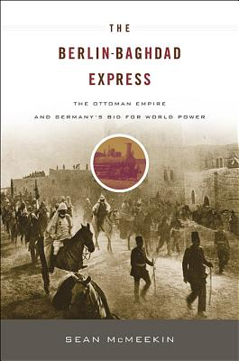 The Berlin-Baghdad Express: The Ottoman Empire and Germany's Bid for World Power - McMeekin, Sean