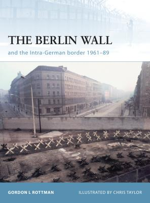 The Berlin Wall and the Intra-German Border 1961-89 - Rottman, Gordon L