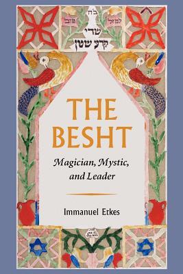 The Besht: Magician, Mystic, and Leader - Etkes, Immanuel