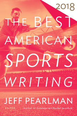 The Best American Sports Writing 2018 - Stout, Glenn (Editor), and Pearlman, Jeff (Editor)