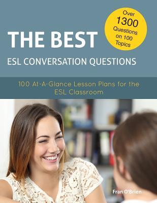 The Best ESL Conversation Questions: 100 At-A-Glance Lesson Plans for the ESL Classroom - O'Brien, Fran