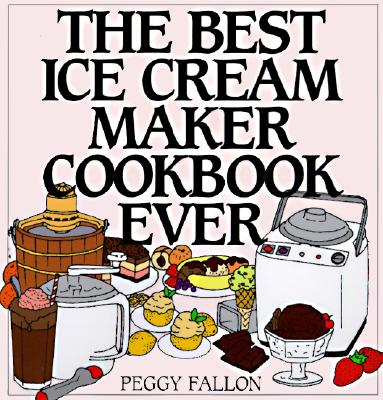 The Best Ice Cream Maker Cookbook Ever - Boswell, John