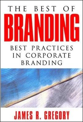 The Best of Branding: Best Practices in Corporate Branding - Gregory, James R