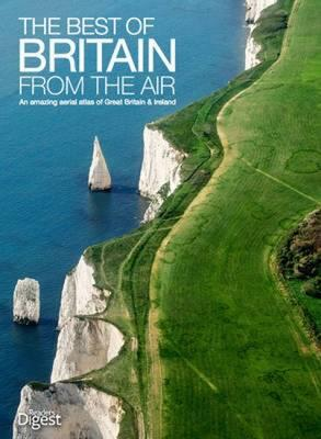 The Best of Britain from the Air: An Amazing Aerial Atlas of Great Britain and Ireland - Reader's Digest