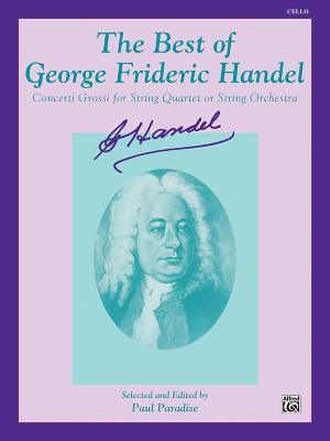 The Best of George Frideric Handel (Concerti Grossi for String Orchestra or String Quartet): Cello - Handel, George Frideric (Composer), and Paradise, Paul (Composer)