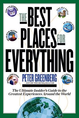 The Best Places for Everything: The Ultimate Insider's Guide to the Greatest Experiences Around the World - Greenberg, Peter