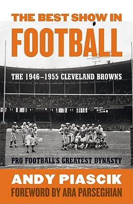 The Best Show in Football: The 1946-1955 Cleveland Browns: Pro Football's Greatest Dynasty - Piascik, Andy