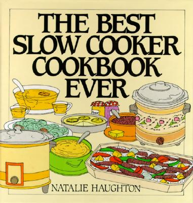 The Best Slow Cooker Cookbook Ever: Versatility and Inspiration for New Generation Machines - Haughton, Natalie