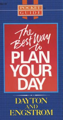 The Best Way to Plan Your Day - Engstrom, Ted W., and Dayton, Edward R.