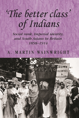 'The Better Class' of Indians: Social Rank, Imperial Identity, and South Asians in Britain 1858-1914 - Wainwright, A.