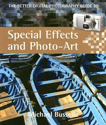 The Better Digital Photography Guide to Special Effects and Photo-Art - Busselle, Michael