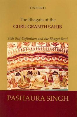 The Bhagats of the Guru Granth Sahib: Sikh Self-Definition and the Bhagat Bani - Singh, Pashaura, and Pashaura