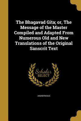 The Bhagavad Gita; Or, the Message of the Master Compiled and Adapted from Numerous Old and New Translations of the Original Sanscrit Text - Anonymous (Creator)