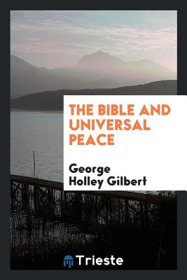 The Bible and Universal Peace - Gilbert, George Holley