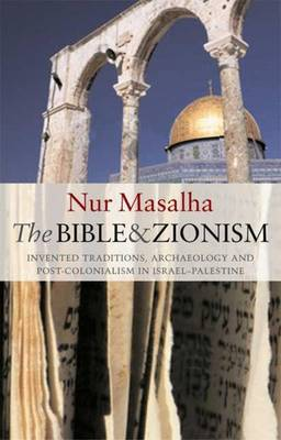 The Bible and Zionism: Invented Traditions, Archaeology and Post-Colonialism in Palestine-Israel - Masalha, Nur