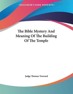 The Bible Mystery and Meaning of the Building of the Temple - Troward, Judge Thomas