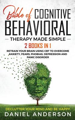 The Bible of Cognitive Behavioral Therapy Made Simple: 2 books in 1: Retrain Your Brain Using CBT to Overcome Anxiety, Fears, Phobias, Depression and Panic Disorder - Declutter Your Mind and Be Happy - Anderson, Daniel