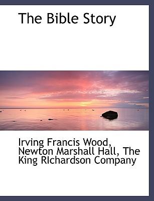 The Bible Story - Wood, Irving Francis, and Hall, Newton Marshall, and The King Richardson Company (Creator)