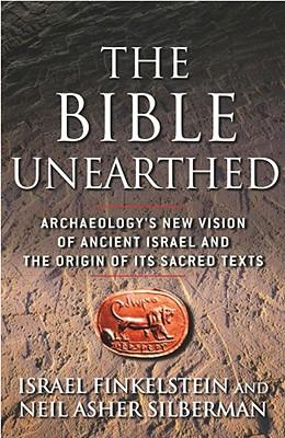 The Bible Unearthed: Archaeology's New Vision of Ancient Israel and the Origin of Its Sacred Texts - Finkelstein, Israel, and Silberman, Neil Asher