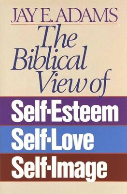 The Biblical View of Self-Esteem, Self-Love, and Self-Image - Adams, Jay