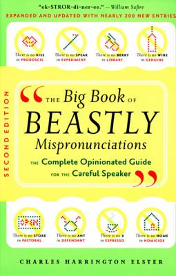 The Big Book of Beastly Mispronunciations: The Complete Opinionated Guide for the Careful Speaker - Elster, Charles Harrington